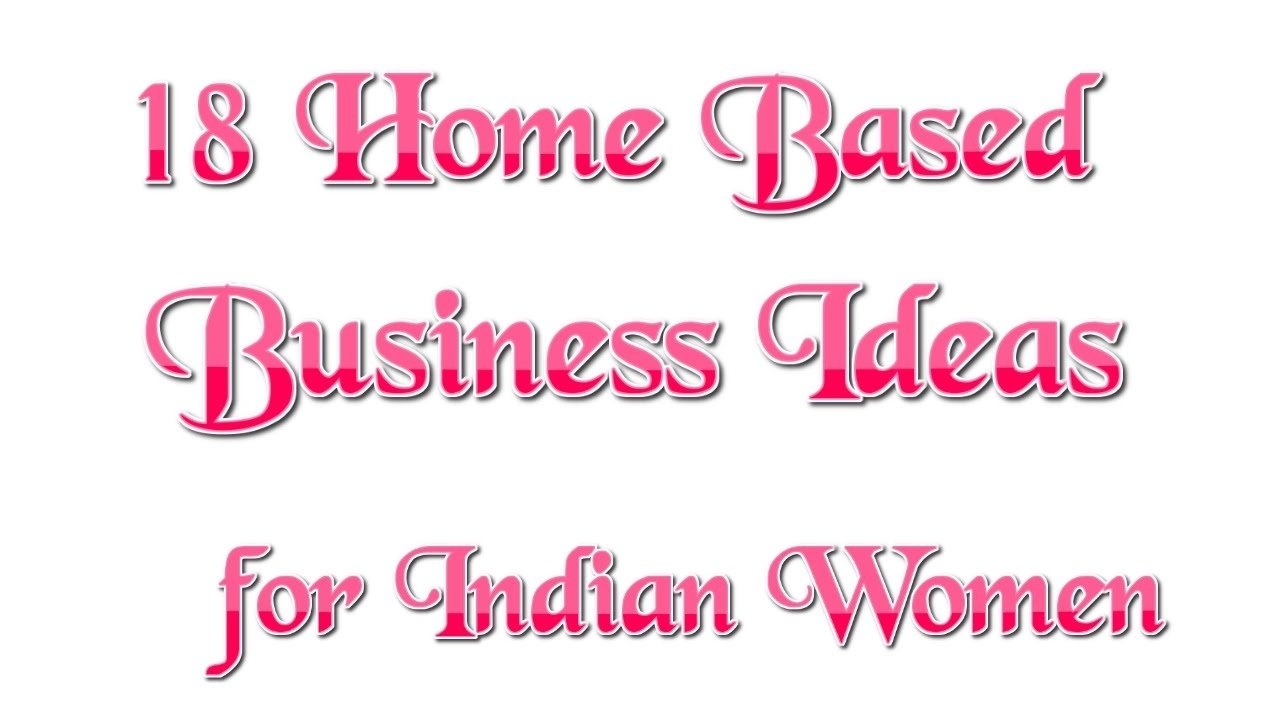 10 Nice Home Based Business Ideas For Women 18 home based business ideas for indian women youtube 2020