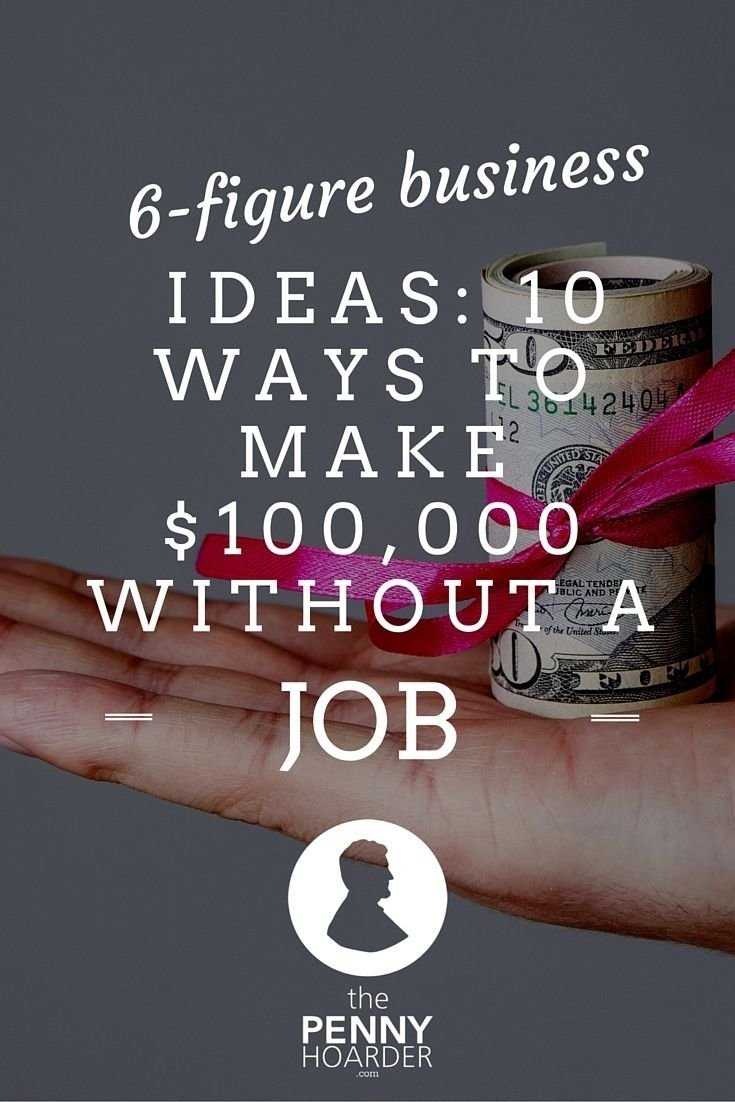 6-figure business ideas: 10 ways to make $100,000 without a job