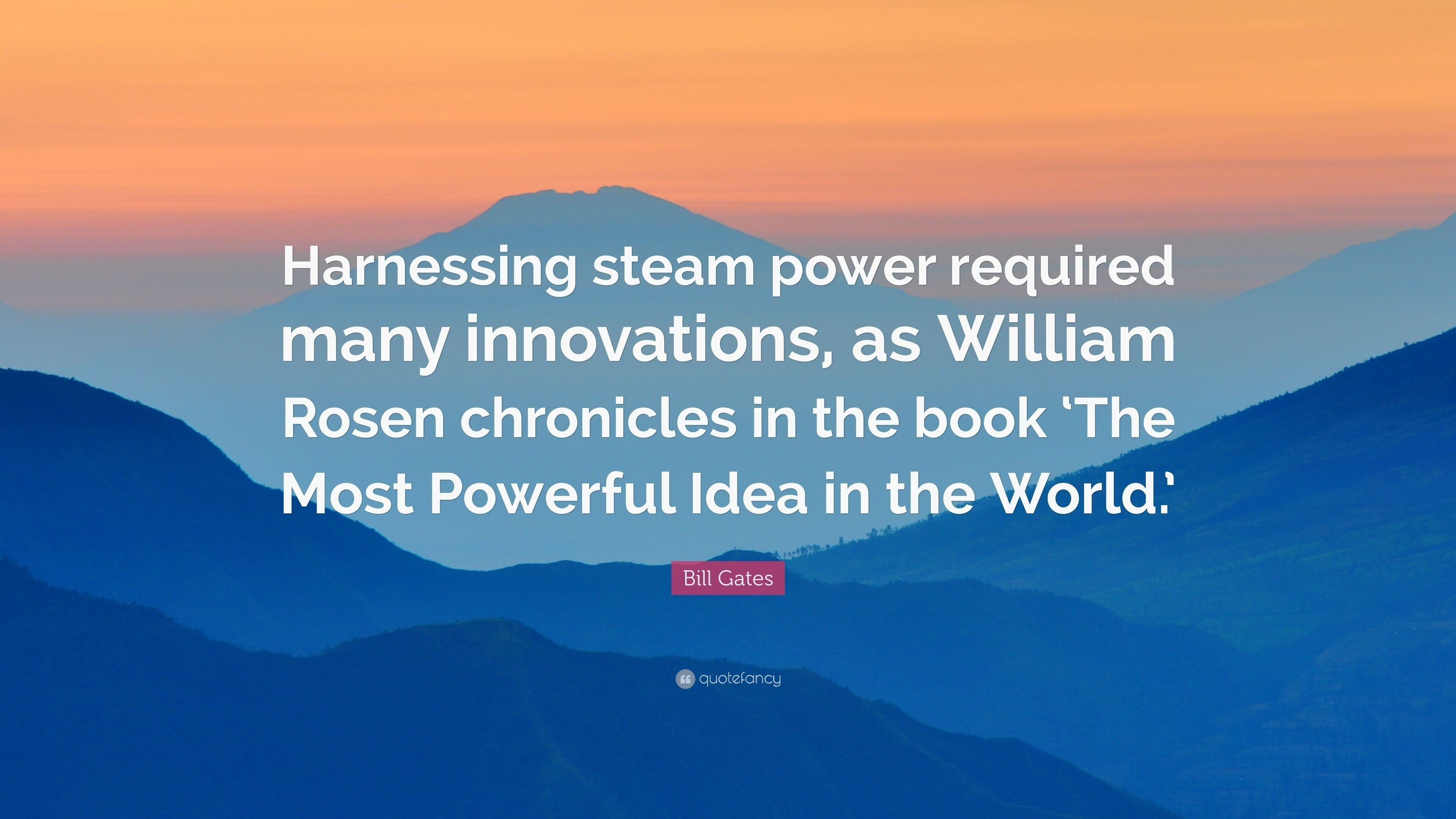 10 Amazing The Most Powerful Idea In The World bill gates quote harnessing steam power required many innovations 1