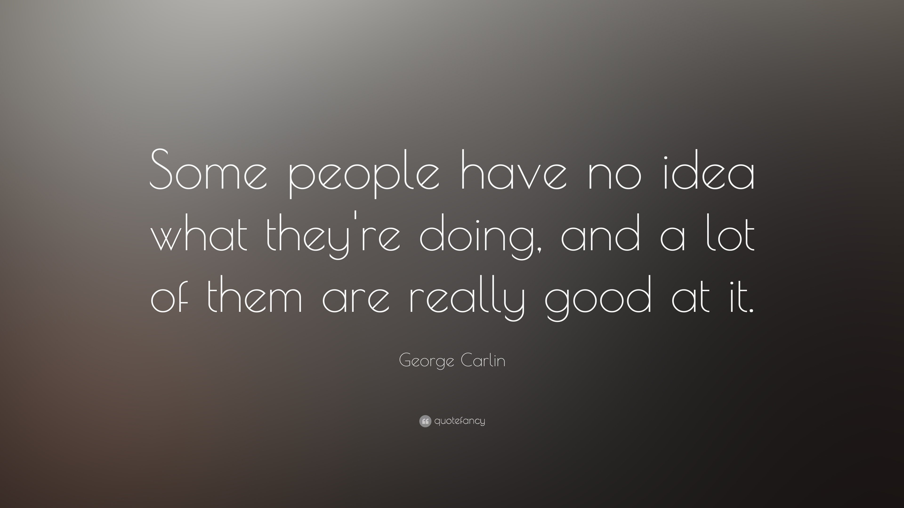 "george carlin quote: ""some people have no idea what they're doing"