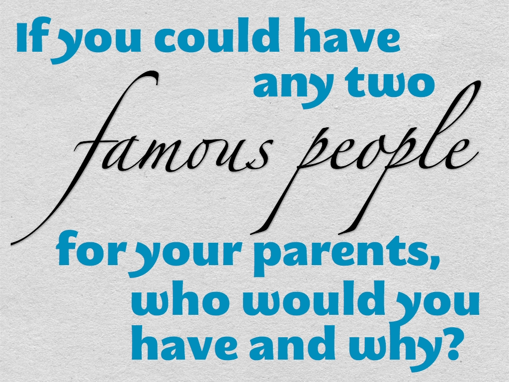 if you could have any two famous people for your parents