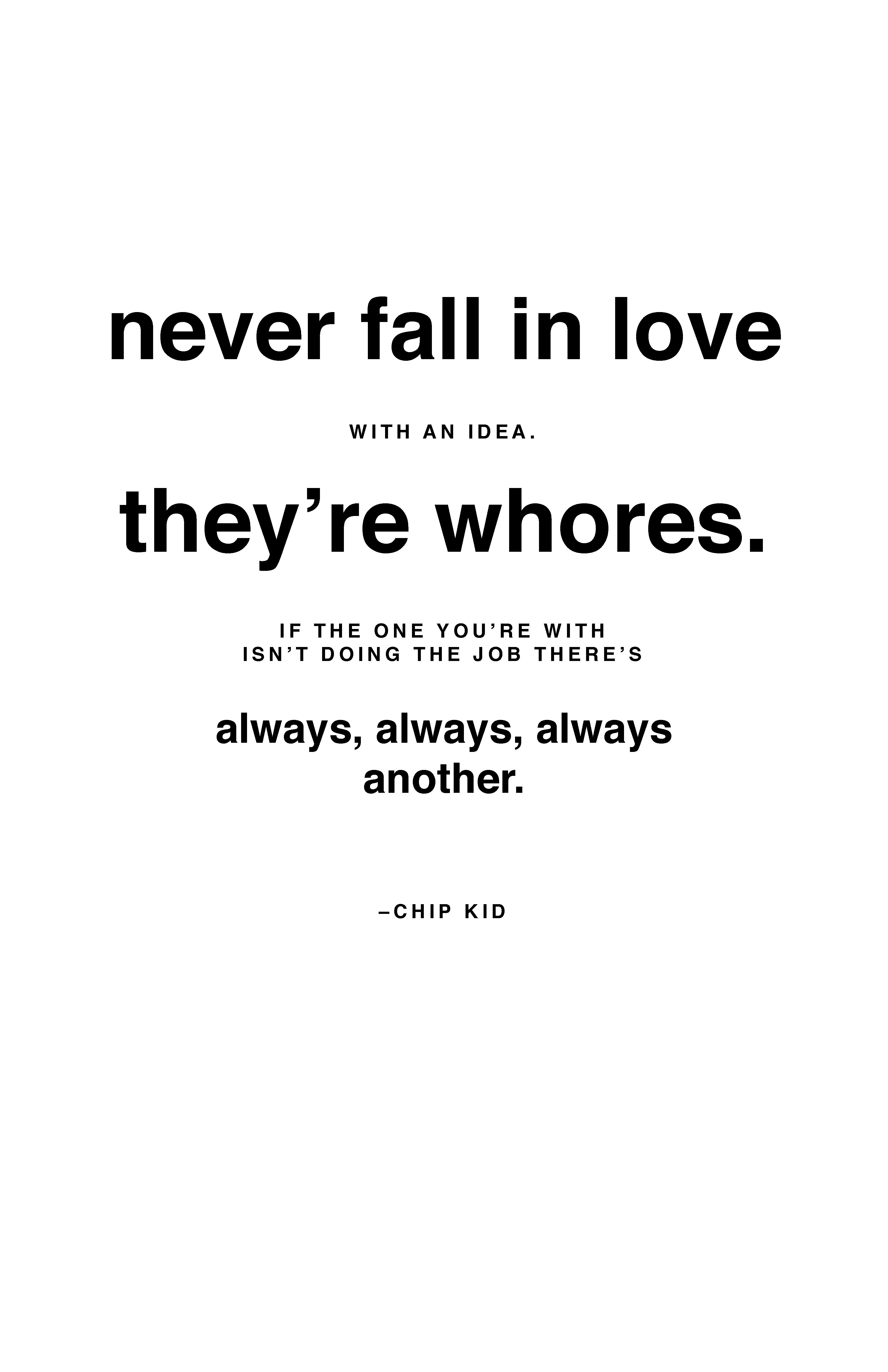 never fall in love with an idea. they're whores. if the one you're