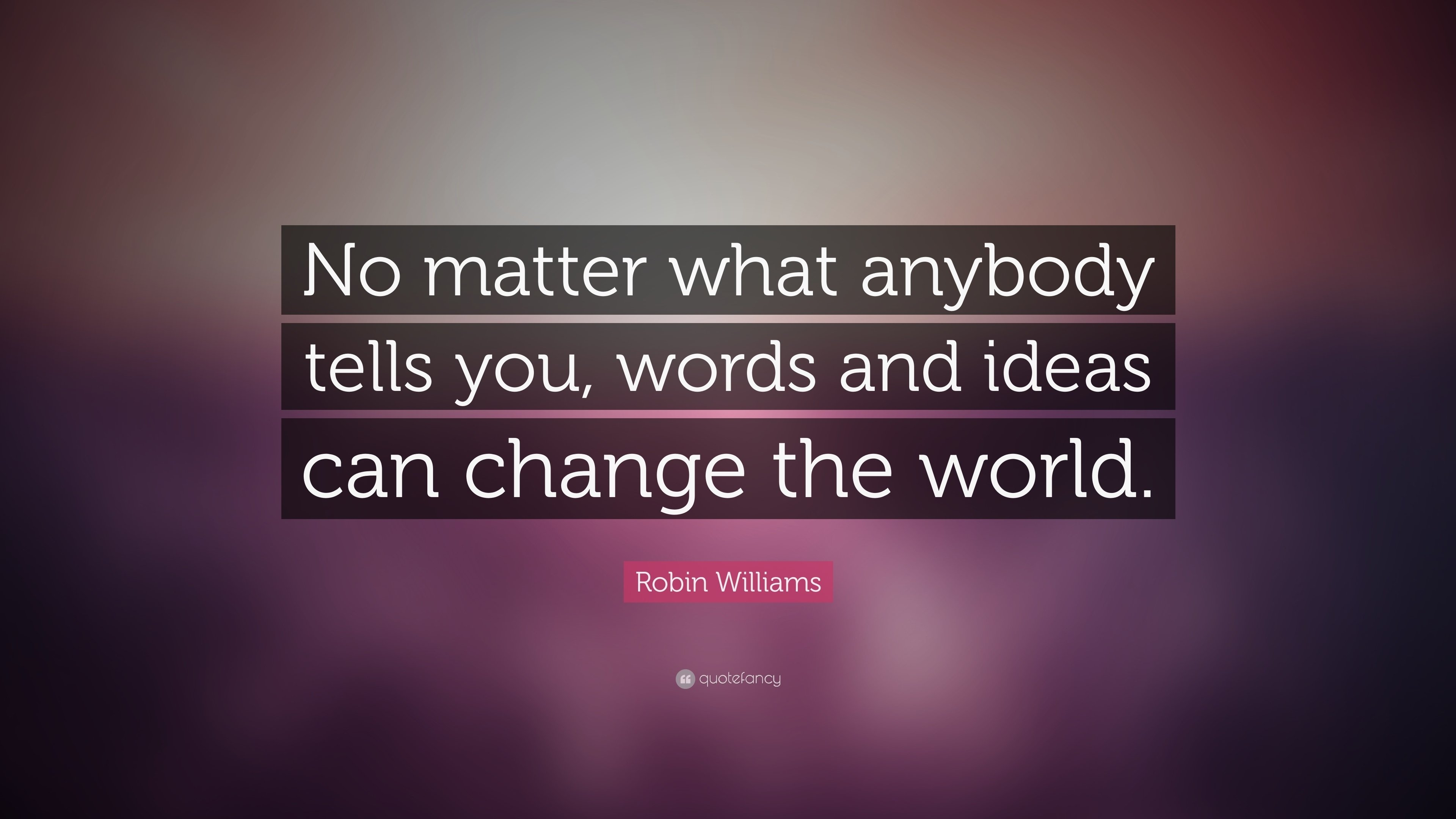 10 Lovely Words And Ideas Can Change The World robin williams quote no matter what anybody tells you words and 1 2021