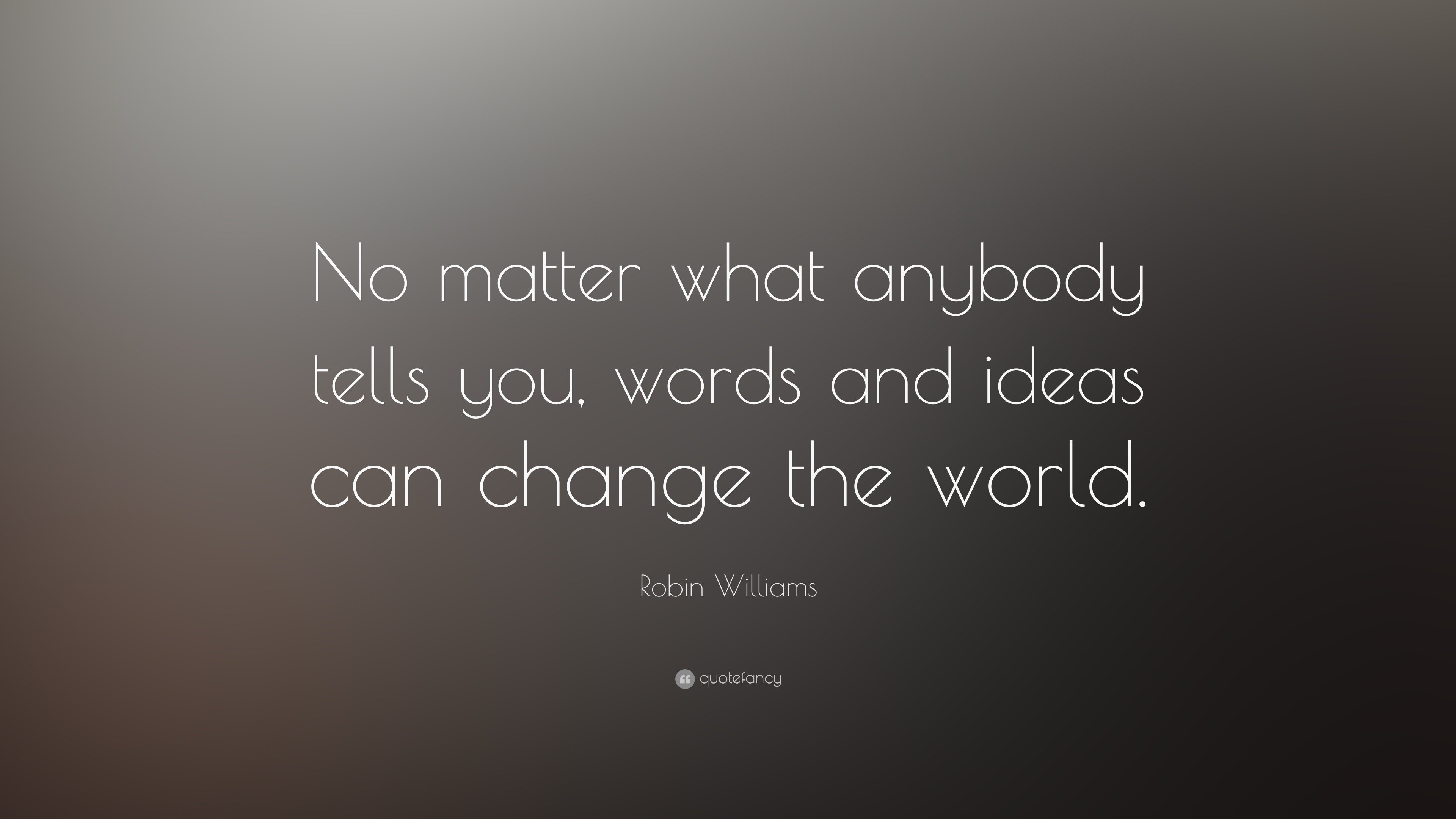 10 Lovely Words And Ideas Can Change The World robin williams quote no matter what anybody tells you words and 3 2021