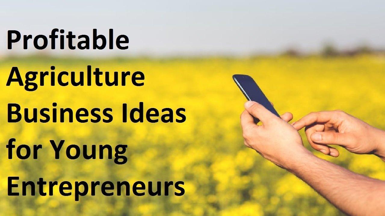 10 Lovable Business Ideas For Young Entrepreneurs top 10 profitable agriculture business ideas for young entrepreneurs 2021